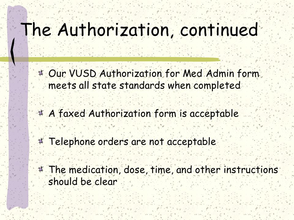 The Authorization, continued Our VUSD Authorization for Med Admin form meets all state standards when completed A faxed Authorization form is acceptable Telephone orders are not acceptable The medication, dose, time, and other instructions should be clear