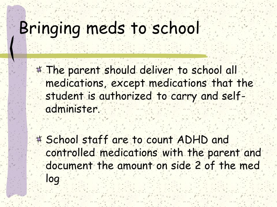 Bringing meds to school The parent should deliver to school all medications, except medications that the student is authorized to carry and self- administer.