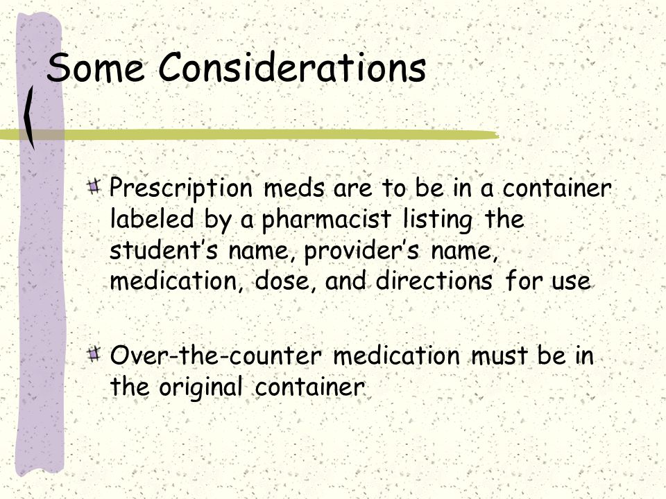 Some Considerations Prescription meds are to be in a container labeled by a pharmacist listing the student's name, provider's name, medication, dose, and directions for use Over-the-counter medication must be in the original container