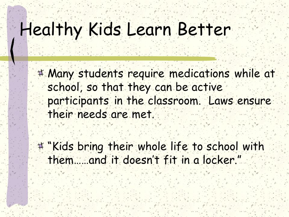 Healthy Kids Learn Better Many students require medications while at school, so that they can be active participants in the classroom.