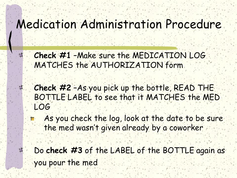 Medication Administration Procedure Check #1 –Make sure the MEDICATION LOG MATCHES the AUTHORIZATION form Check #2 –As you pick up the bottle, READ THE BOTTLE LABEL to see that it MATCHES the MED LOG As you check the log, look at the date to be sure the med wasn't given already by a coworker Do check #3 of the LABEL of the BOTTLE again as you pour the med