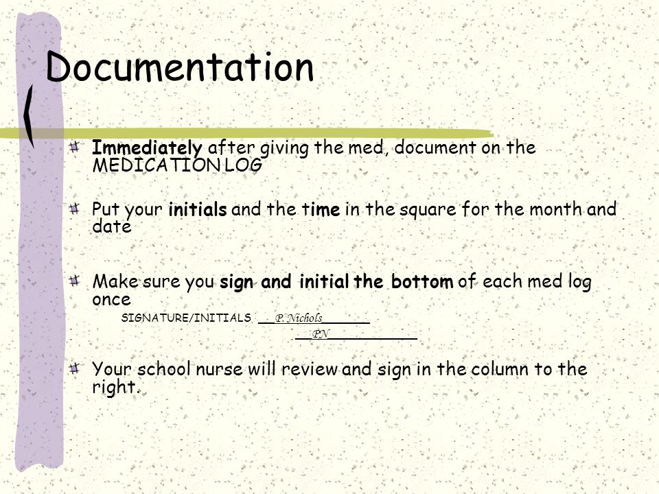 Documentation Immediately after giving the med, document on the MEDICATION LOG Put your initials and the time in the square for the month and date Make sure you sign and initial the bottom of each med log once SIGNATURE/INITIALS __ P.