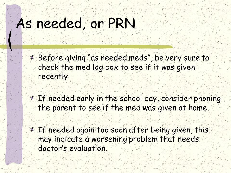 As needed, or PRN Before giving as needed meds , be very sure to check the med log box to see if it was given recently If needed early in the school day, consider phoning the parent to see if the med was given at home.