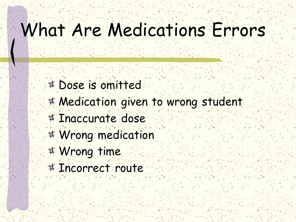 What Are Medications Errors Dose is omitted Medication given to wrong student Inaccurate dose Wrong medication Wrong time Incorrect route