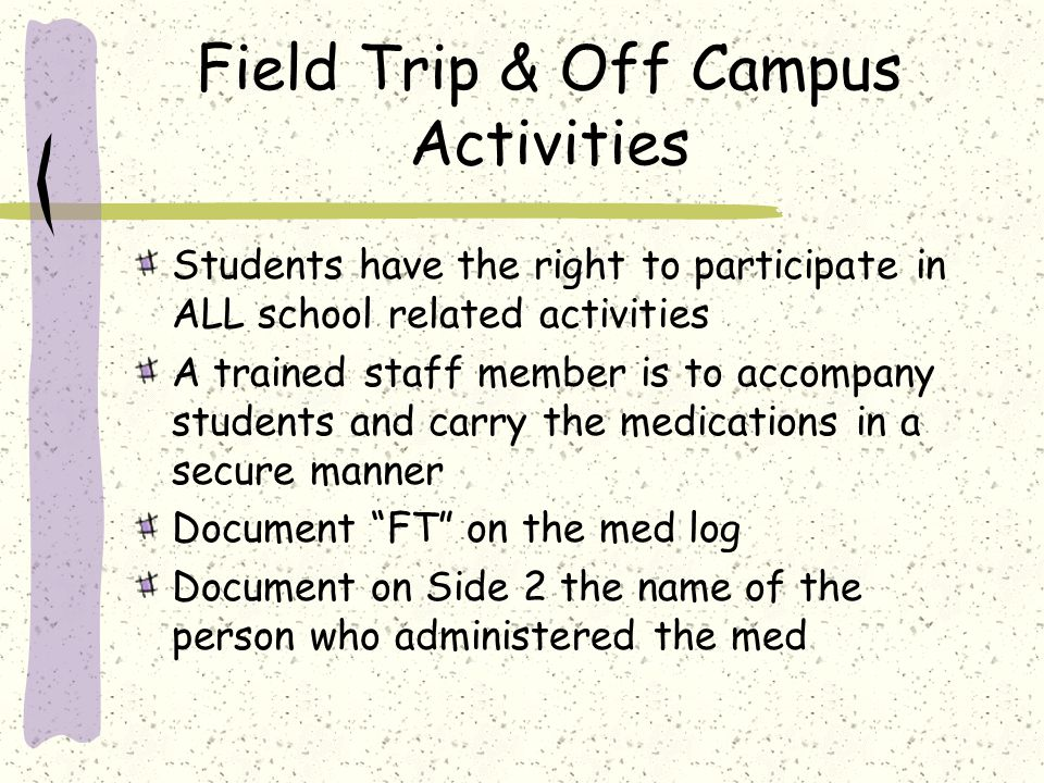 Field Trip & Off Campus Activities Students have the right to participate in ALL school related activities A trained staff member is to accompany students and carry the medications in a secure manner Document FT on the med log Document on Side 2 the name of the person who administered the med