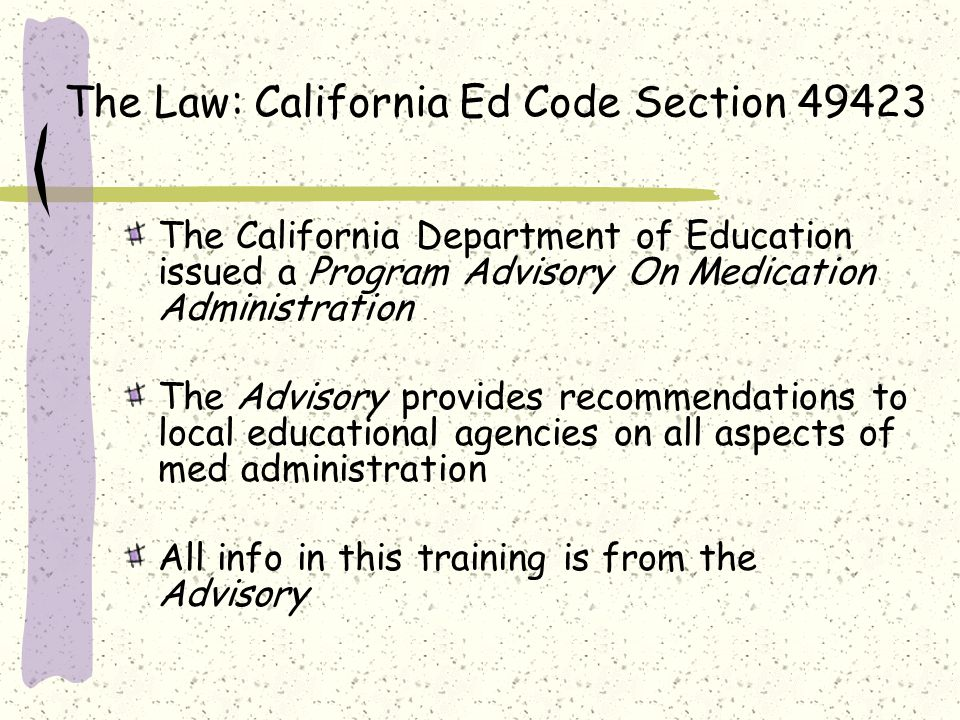 The Law: California Ed Code Section 49423 The California Department of Education issued a Program Advisory On Medication Administration The Advisory provides recommendations to local educational agencies on all aspects of med administration All info in this training is from the Advisory