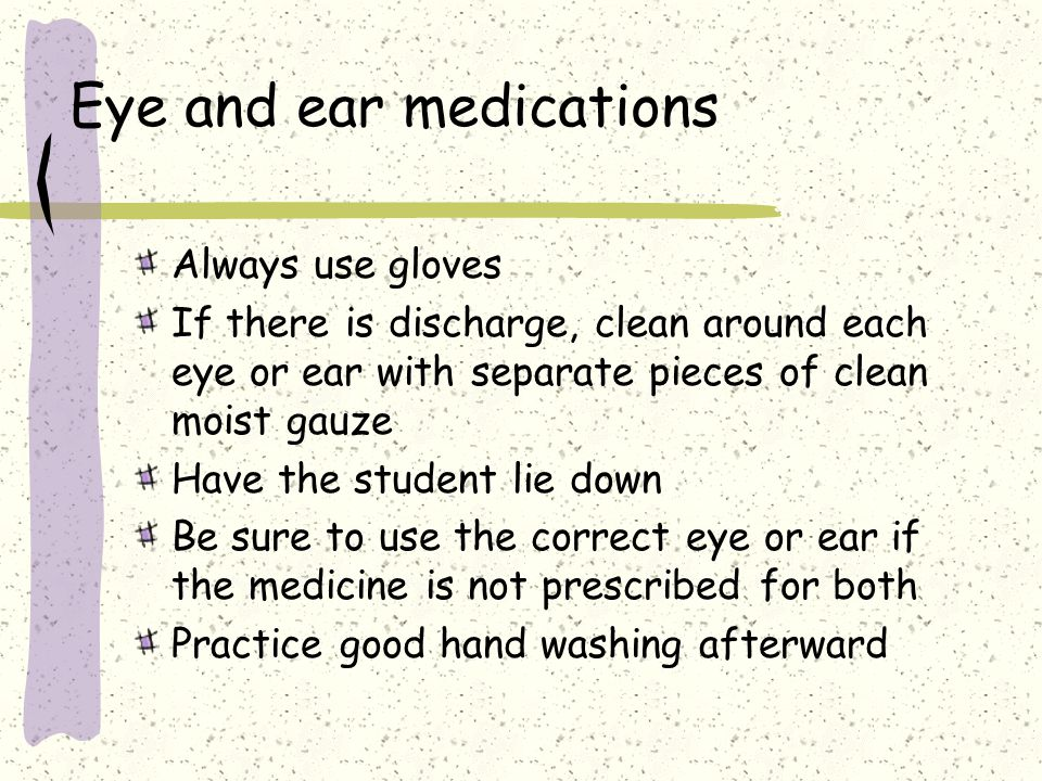 Eye and ear medications Always use gloves If there is discharge, clean around each eye or ear with separate pieces of clean moist gauze Have the student lie down Be sure to use the correct eye or ear if the medicine is not prescribed for both Practice good hand washing afterward