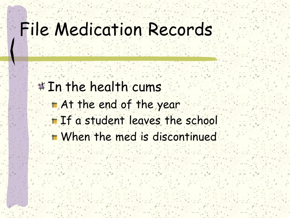 File Medication Records In the health cums At the end of the year If a student leaves the school When the med is discontinued
