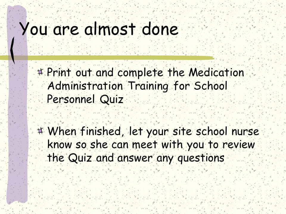 You are almost done Print out and complete the Medication Administration Training for School Personnel Quiz When finished, let your site school nurse know so she can meet with you to review the Quiz and answer any questions