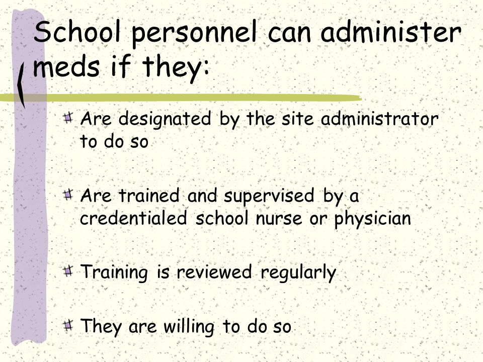 School personnel can administer meds if they: Are designated by the site administrator to do so Are trained and supervised by a credentialed school nurse or physician Training is reviewed regularly They are willing to do so