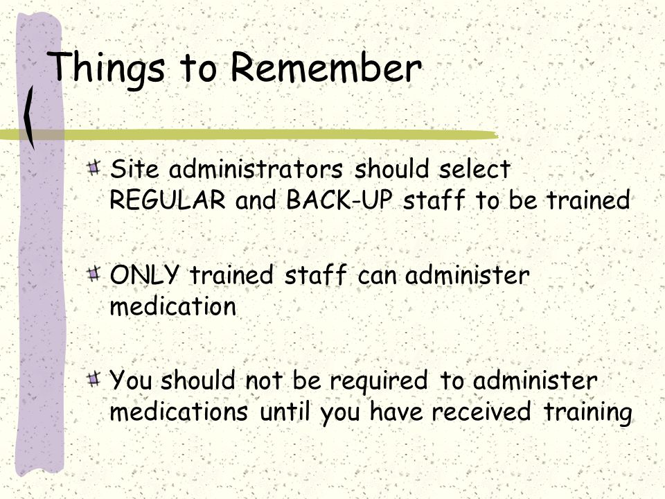 Things to Remember Site administrators should select REGULAR and BACK-UP staff to be trained ONLY trained staff can administer medication You should not be required to administer medications until you have received training