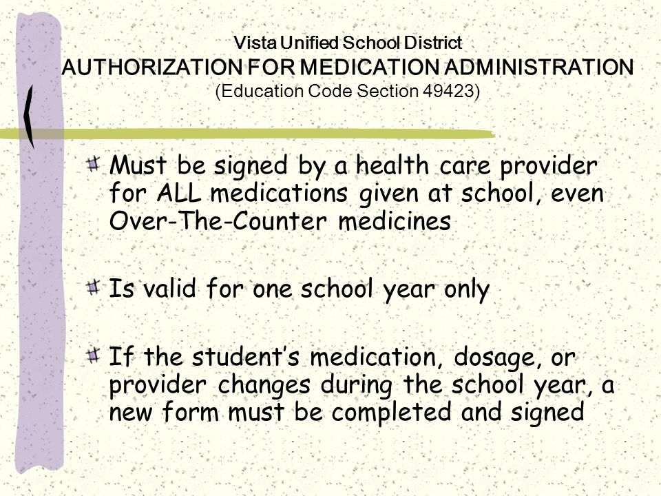 Vista Unified School District AUTHORIZATION FOR MEDICATION ADMINISTRATION (Education Code Section 49423) Must be signed by a health care provider for ALL medications given at school, even Over-The-Counter medicines Is valid for one school year only If the student's medication, dosage, or provider changes during the school year, a new form must be completed and signed