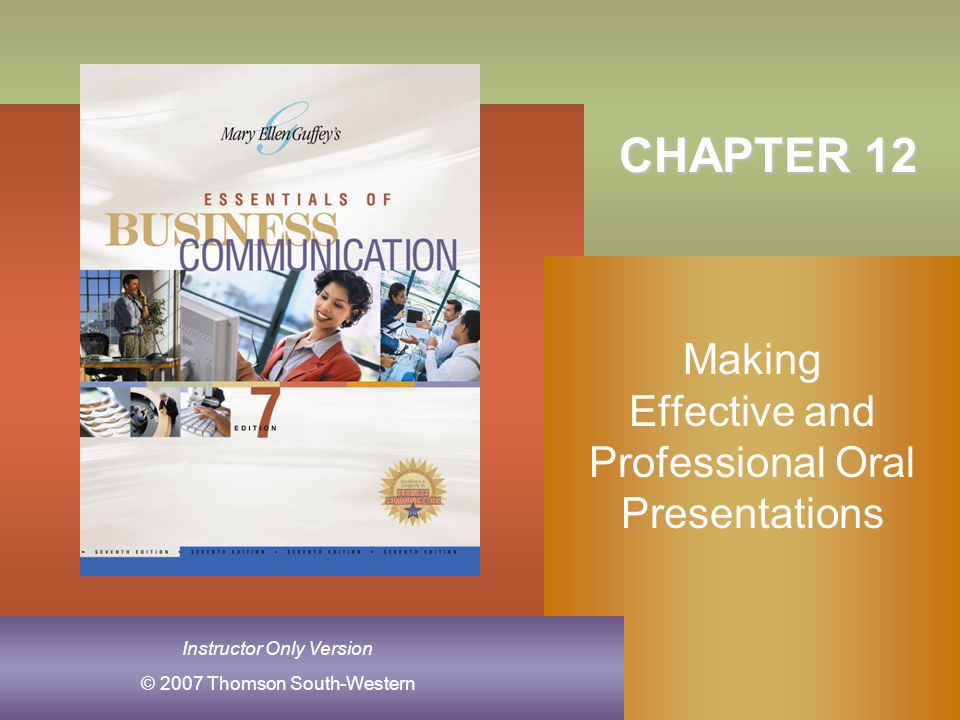 Chapter 12, Slide 2Mary Ellen Guffey, Essentials of Business Communication, 7e Identify your purpose Understand your audience Organize the introduction Organize the body Organize the conclusion Getting Ready for an Oral Presentation 1 2 3 4 5
