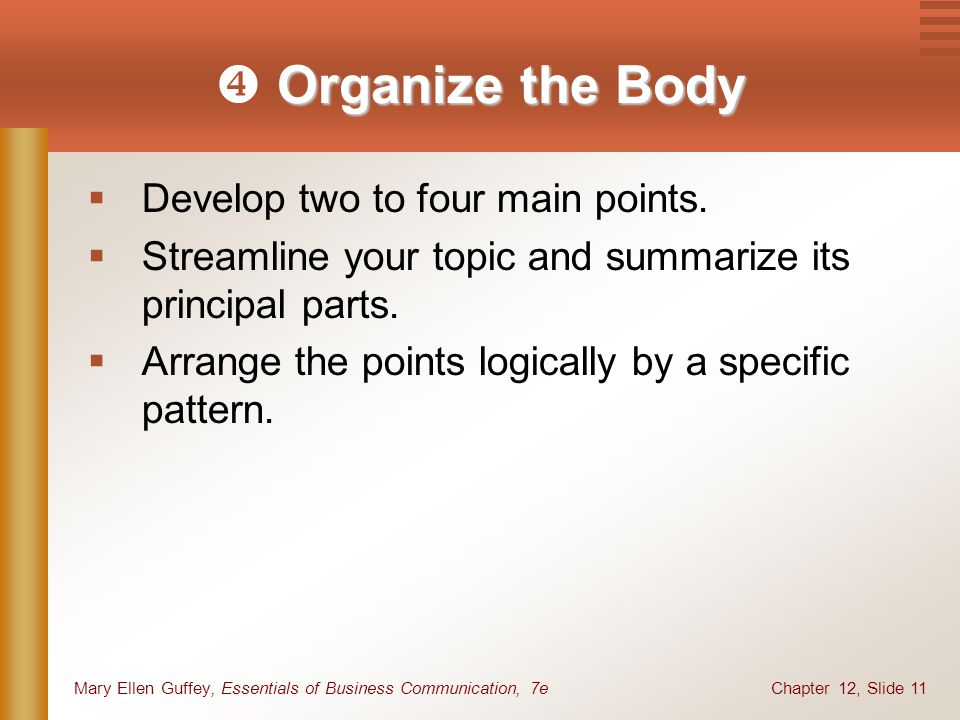 Chapter 12, Slide 11Mary Ellen Guffey, Essentials of Business Communication, 7e Organize the Body  Organize the Body  Develop two to four main points.