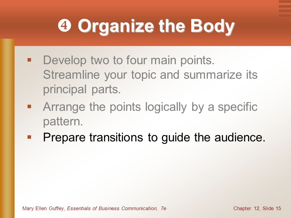 Chapter 12, Slide 15Mary Ellen Guffey, Essentials of Business Communication, 7e  Develop two to four main points. Streamline your topic and summarize