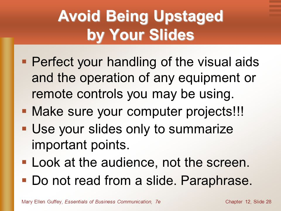 Chapter 12, Slide 28Mary Ellen Guffey, Essentials of Business Communication, 7e Avoid Being Upstaged by Your Slides  Perfect your handling of the visual aids and the operation of any equipment or remote controls you may be using.