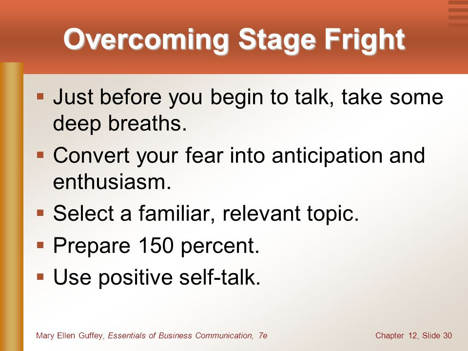 Chapter 12, Slide 30Mary Ellen Guffey, Essentials of Business Communication, 7e Overcoming Stage Fright  Just before you begin to talk, take some deep breaths.