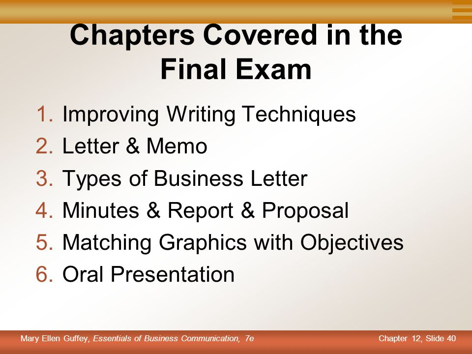Chapter 12, Slide 40 Mary Ellen Guffey, Essentials of Business Communication, 7e Chapters Covered in the Final Exam 1.Improving Writing Techniques 2.L