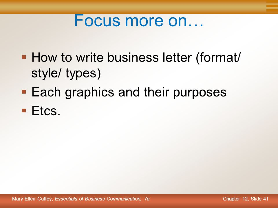Chapter 12, Slide 41 Mary Ellen Guffey, Essentials of Business Communication, 7e Focus more on…  How to write business letter (format/ style/ types)  Each graphics and their purposes  Etcs.