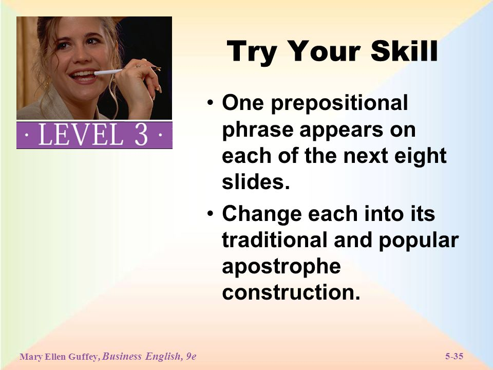 Mary Ellen Guffey, Business English, 9e 5-35 Try Your Skill One prepositional phrase appears on each of the next eight slides.