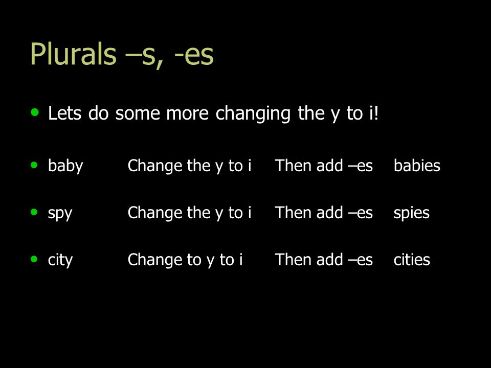 Plurals –s, -es Lets do some more changing the y to i! Lets do some more changing the y to i! babyChange the y to i Then add –es babies babyChange the