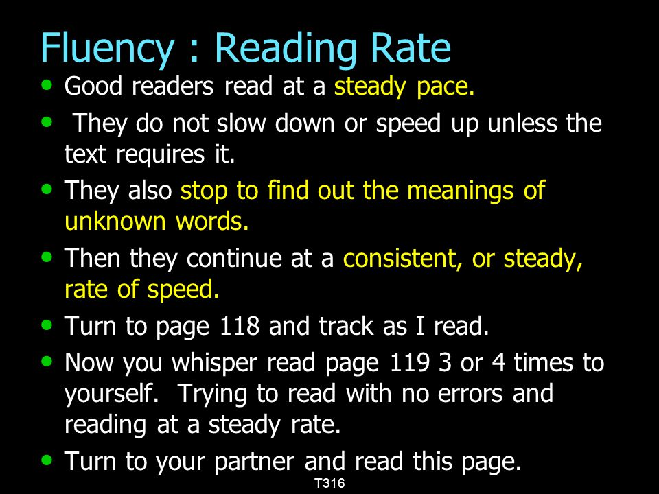 Fluency : Reading Rate Good readers read at a steady pace. Good readers read at a steady pace. They do not slow down or speed up unless the text requi