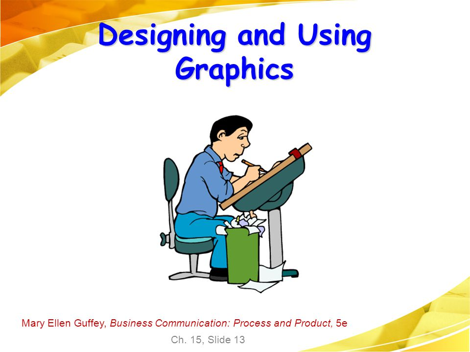 Mary Ellen Guffey, Business Communication: Process and Product, 5e Ch. 15, Slide 13 Designing and Using Graphics