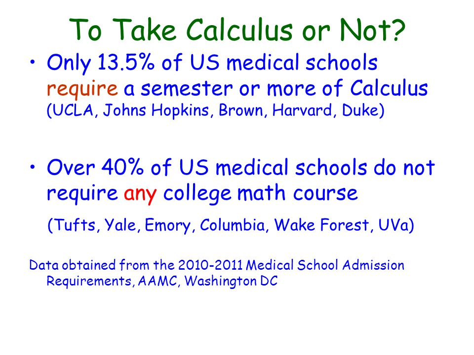 To Take Calculus or Not? Only 13.5% of US medical schools require a semester or more of Calculus (UCLA, Johns Hopkins, Brown, Harvard, Duke) Over 40%