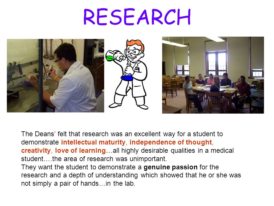 RESEARCH The Deans' felt that research was an excellent way for a student to demonstrate intellectual maturity, independence of thought, creativity, l