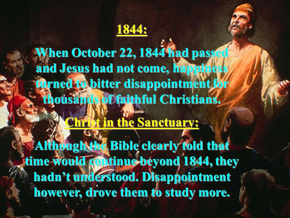 1844: When October 22, 1844 had passed and Jesus had not come, happiness turned to bitter disappointment for thousands of faithful Christians.