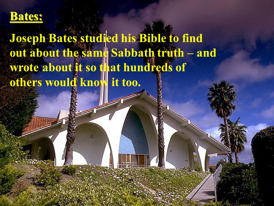 Bates: Joseph Bates studied his Bible to find out about the same Sabbath truth – and wrote about it so that hundreds of others would know it too.