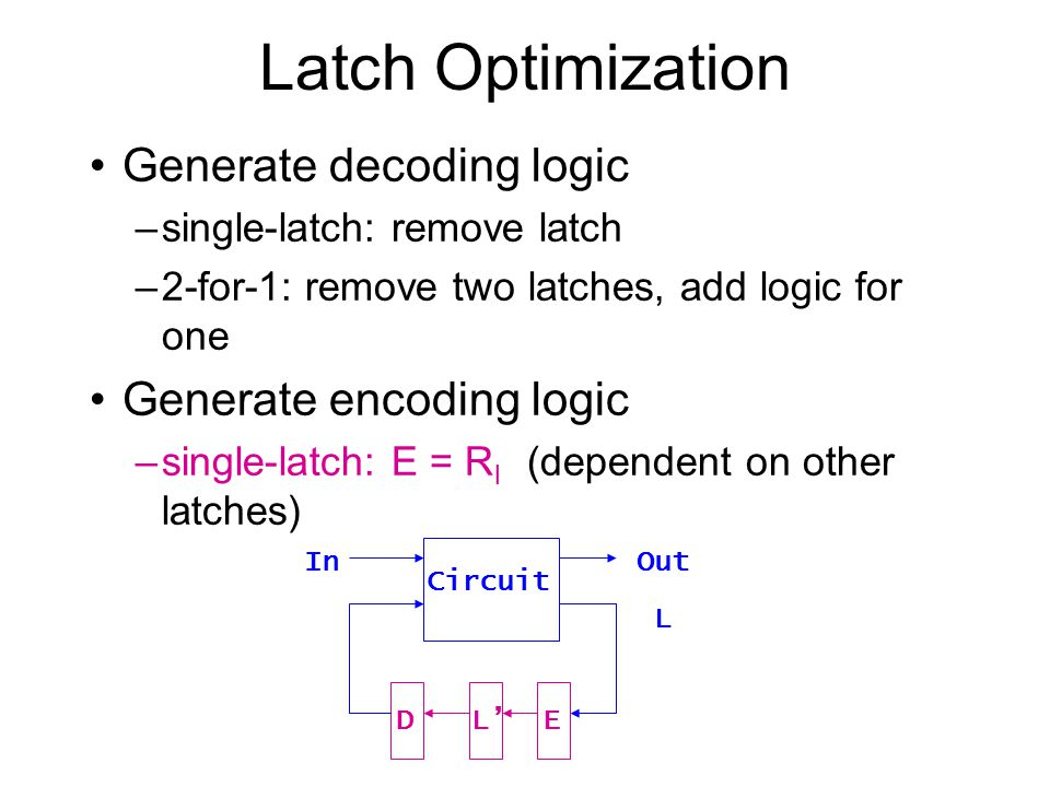 Latch Optimization Replacement of latches with logic –compute the reachable state set –compute sets of latches that can be replaced single latch removal : R l  R l' = 0 2-for-1 removal : R ij  R i'j' + R i'j  R ij' = 0 Reachable states Karnaugh map L L 1 … L n-1 0 1 1 1 1 1