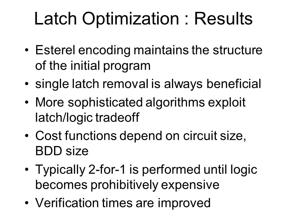 Latch Optimization : Exclusive Sets Mutually exclusive latch activity await s1 || await s2 || await s3 ; await s4 || await s5 || await s6 Latch corresponds to each wait (s1, s2, s3) # (s4, s5, s6) Replace 6 latches with 3 plus a multiplexing latch