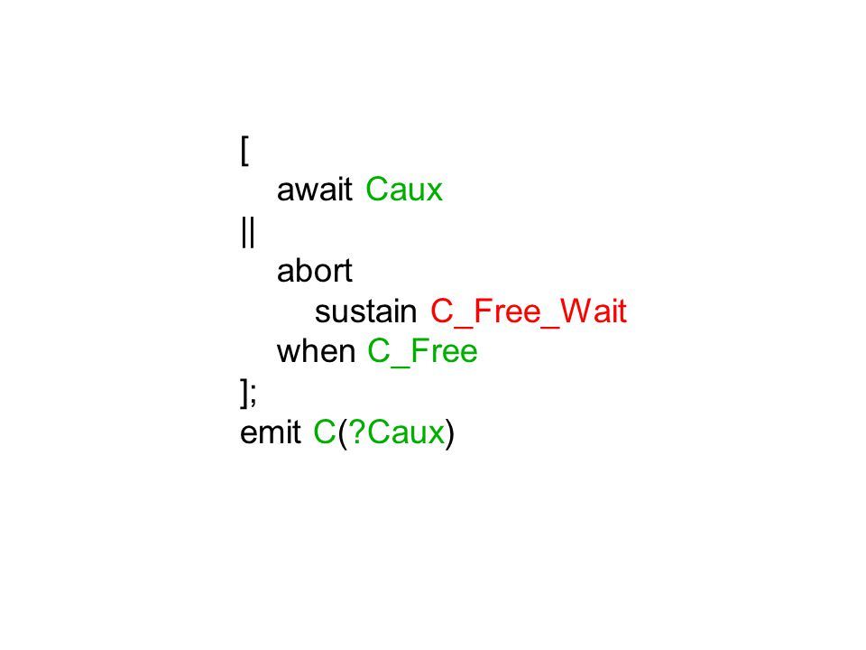 [ abort sustain A_Wait when A; emit A_Free; if not A then emit Caux(false) end || abort sustain B_Wait when B; emit B_Free; if B then emit Caux(false) end ]; if A and not B then emit Caux(true)