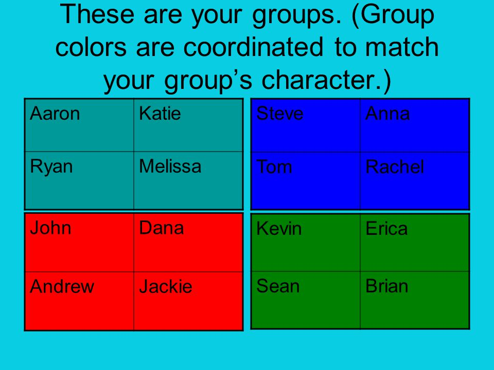 These are your groups. (Group colors are coordinated to match your group's character.) AaronKatie RyanMelissa JohnDana AndrewJackie SteveAnna TomRache