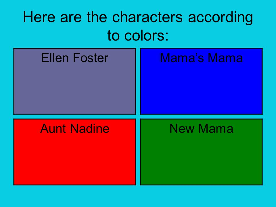 Here are the characters according to colors: Ellen Foster Mama's Mama Aunt NadineNew Mama