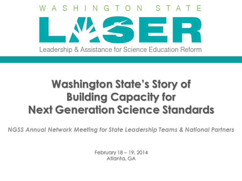 Washington State's Story of Building Capacity for Next Generation Science Standards NGSS Annual Network Meeting for State Leadership Teams & National Partners February 18 – 19, 2014 Atlanta, GA