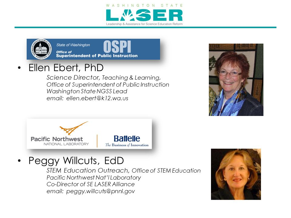 Ellen Ebert, PhD Science Director, Teaching & Learning, Office of Superintendent of Public Instruction Washington State NGSS Lead email: ellen.ebert@k12.wa.us Peggy Willcuts, EdD STEM Education Outreach, Office of STEM Education Pacific Northwest Nat'l Laboratory Co-Director of SE LASER Alliance email: peggy.willcuts@pnnl.gov