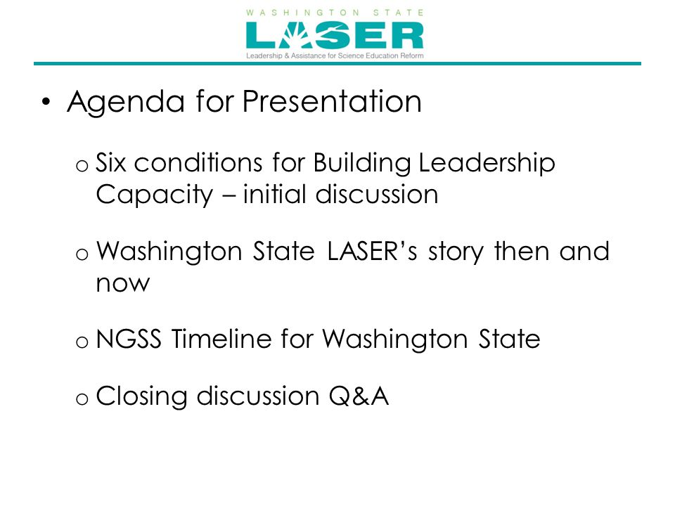 Agenda for Presentation o Six conditions for Building Leadership Capacity – initial discussion o Washington State LASER's story then and now o NGSS Timeline for Washington State o Closing discussion Q&A