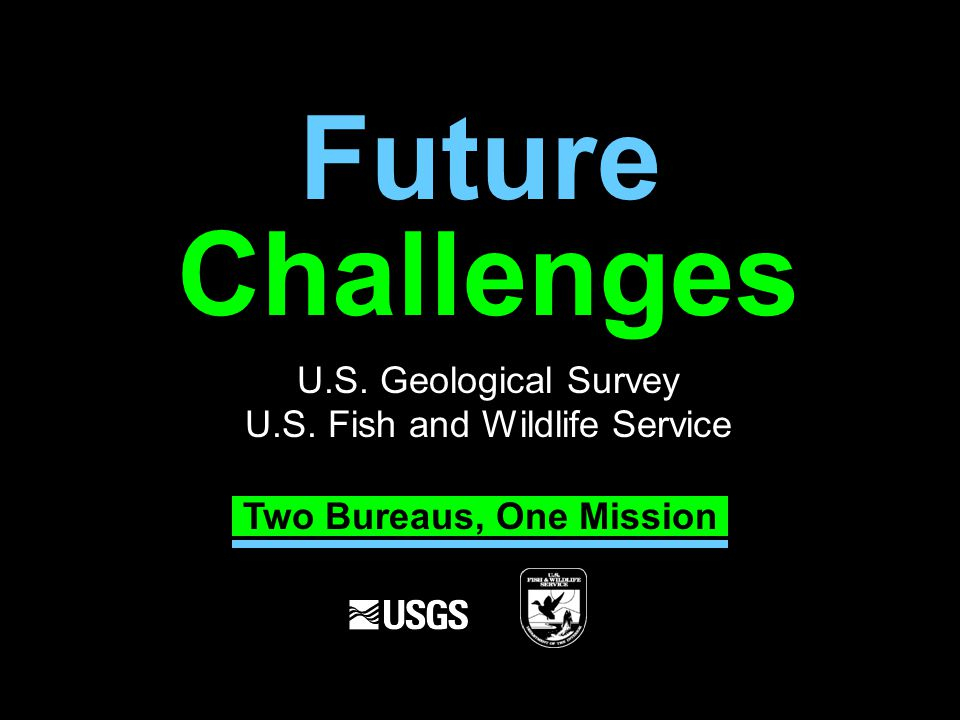 Challenges U.S. Geological Survey U.S. Fish and Wildlife Service Future Two Bureaus, One Mission