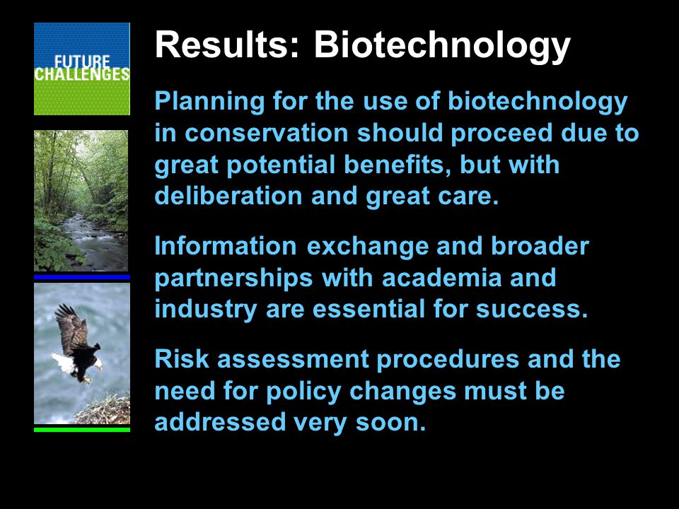 Results: Biotechnology Planning for the use of biotechnology in conservation should proceed due to great potential benefits, but with deliberation and great care.