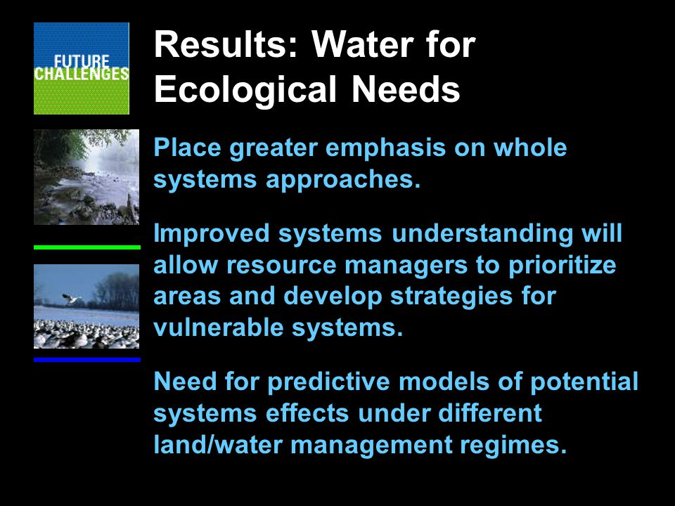 Results: Water for Ecological Needs Place greater emphasis on whole systems approaches.