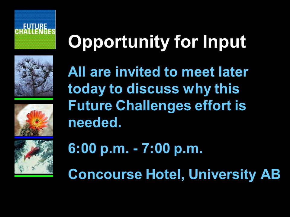 Opportunity for Input All are invited to meet later today to discuss why this Future Challenges effort is needed.
