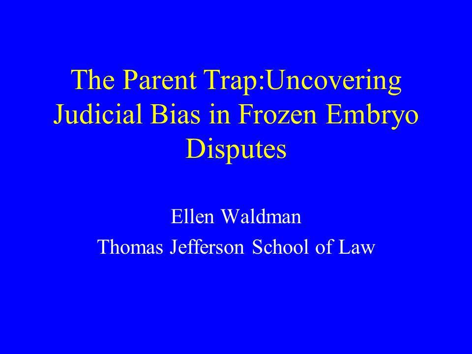 The Parent Trap:Uncovering Judicial Bias in Frozen Embryo Disputes Ellen Waldman Thomas Jefferson School of Law