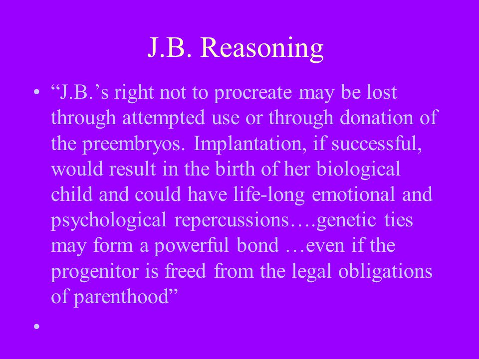"""J.B. Reasoning """"J.B.'s right not to procreate may be lost through attempted use or through donation of the preembryos. Implantation, if successful, wo"""