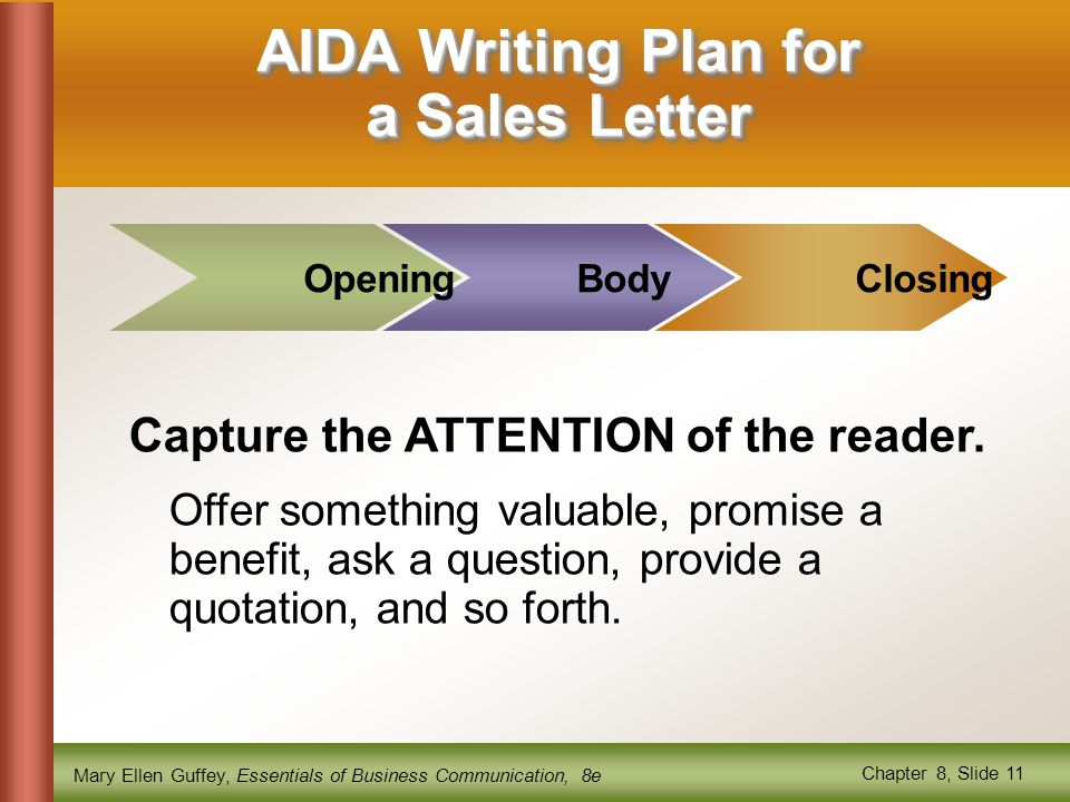 Mary Ellen Guffey, Essentials of Business Communication, 8e Chapter 8, Slide 11 AIDA Writing Plan for a Sales Letter BodyClosing Capture the ATTENTION