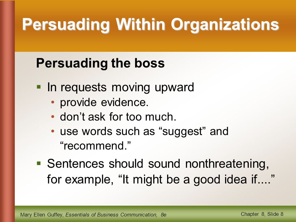 Mary Ellen Guffey, Essentials of Business Communication, 8e Chapter 8, Slide 8 Persuading Within Organizations Persuading the boss  In requests movin