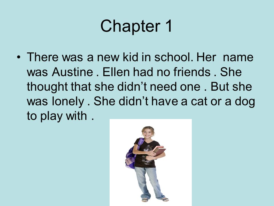 Chapter 1 There was a new kid in school. Her name was Austine. Ellen had no friends. She thought that she didn't need one. But she was lonely. She did