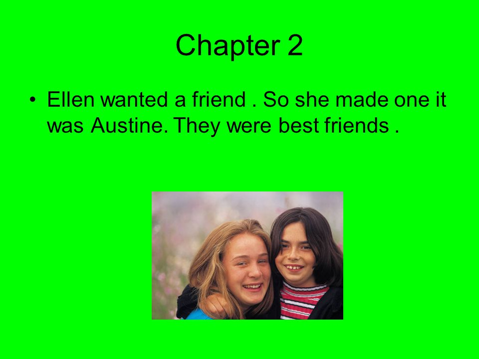 Chapter 2 Ellen wanted a friend. So she made one it was Austine. They were best friends.