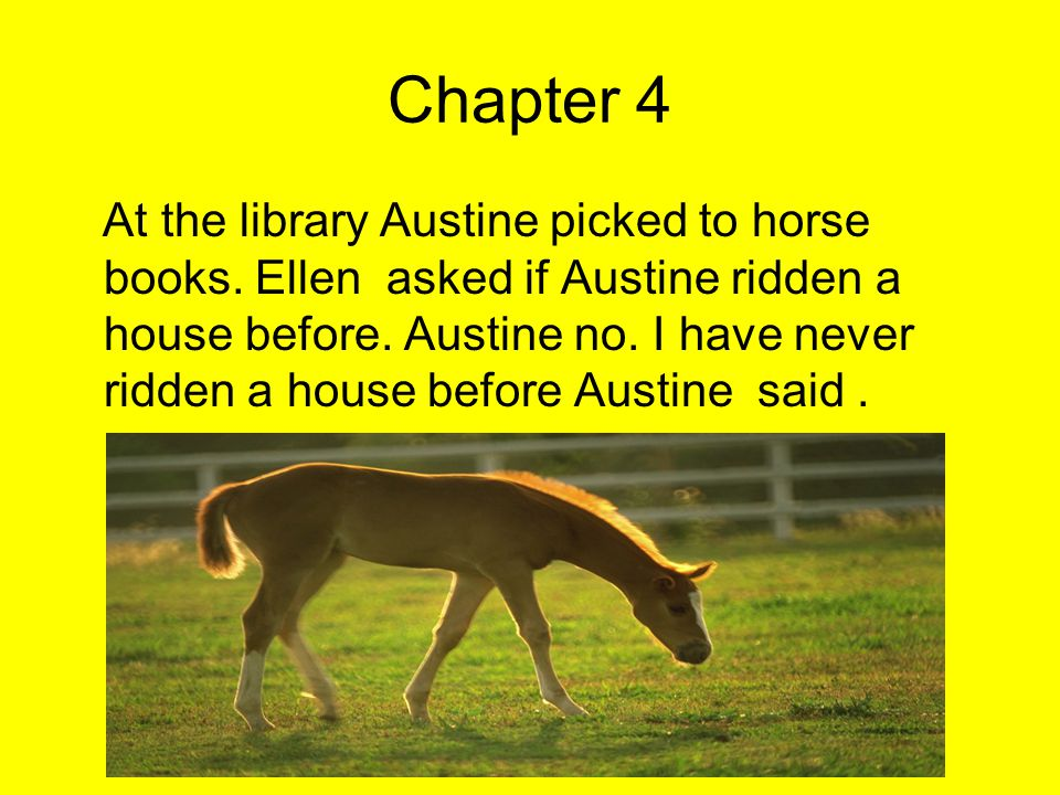 Chapter 4 At the library Austine picked to horse books. Ellen asked if Austine ridden a house before. Austine no. I have never ridden a house before A